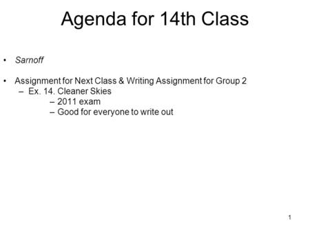 1 Agenda for 14th Class Sarnoff Assignment for Next Class & Writing Assignment for Group 2 –Ex. 14. Cleaner Skies –2011 exam –Good for everyone to write.