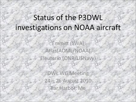 Status of the P3DWL investigations on NOAA aircraft Emmitt (SWA) Atlas(AOML/NOAA) Eleuterio (ONR/USNavy) DWL WG Meeting 24 – 26 August 2010 Bar Harbor,