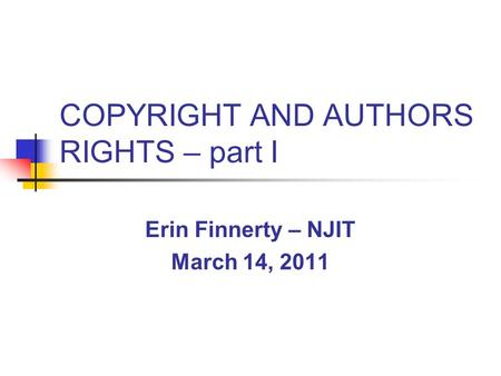 COPYRIGHT AND AUTHORS RIGHTS – part I Erin Finnerty – NJIT March 14, 2011.