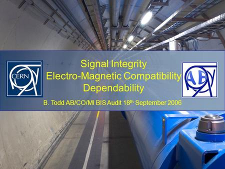 B. Todd AB/CO/MI BIS Audit 18 th September 2006 Signal Integrity Electro-Magnetic Compatibility Dependability.