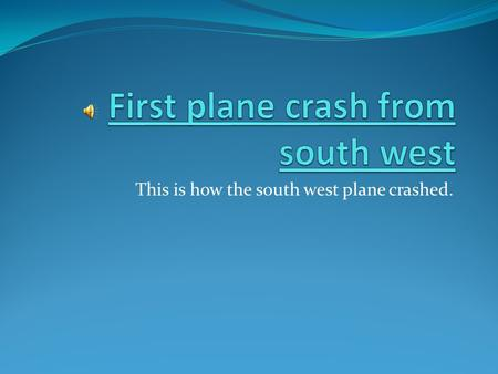 This is how the south west plane crashed. First plane crash from south west South west says most old planes are in the air This is about the second time.
