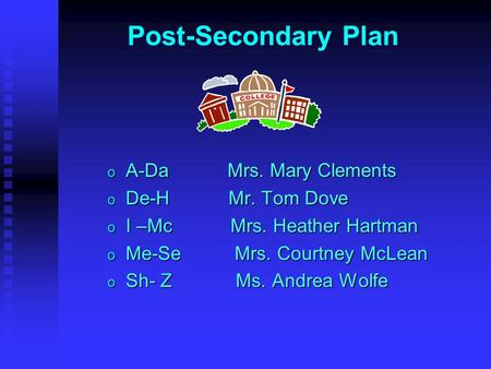 Post-Secondary Plan o A-Da Mrs. Mary Clements o De-H Mr. Tom Dove o I –Mc Mrs. Heather Hartman o Me-Se Mrs. Courtney McLean o Sh- Z Ms. Andrea Wolfe.