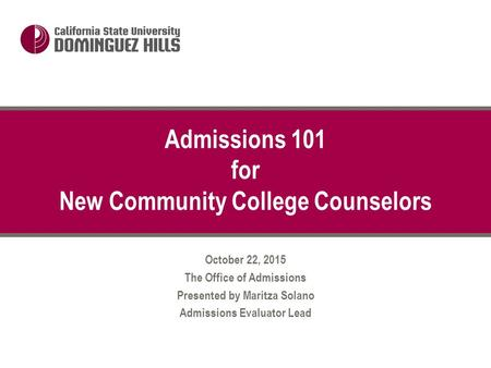 October 22, 2015 The Office of Admissions Presented by Maritza Solano Admissions Evaluator Lead Admissions 101 for New Community College Counselors.