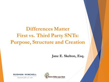 Differences Matter First vs. Third Party SNTs: Purpose, Structure and Creation Jane E. Skelton, Esq.