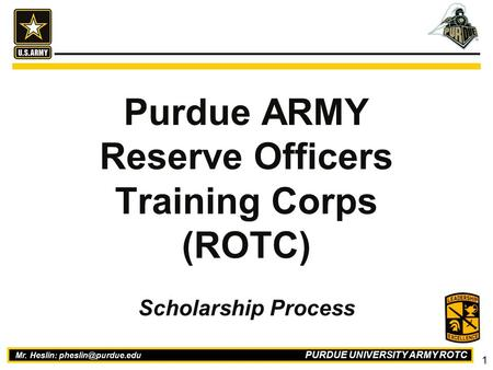 PURDUE UNIVERSITY ARMY ROTC 1 Mr. Heslin: Purdue ARMY Reserve Officers Training Corps (ROTC) Scholarship Process.