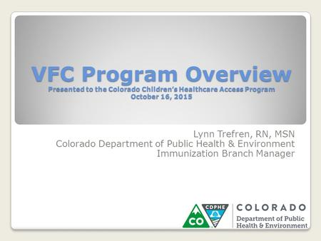 VFC Program Overview Presented to the Colorado Children's Healthcare Access Program October 16, 2015 Lynn Trefren, RN, MSN Colorado Department of Public.