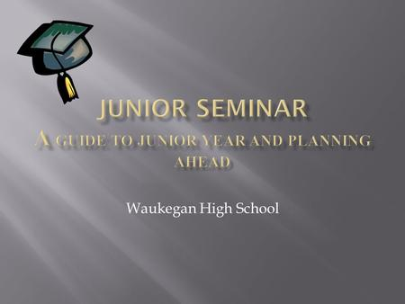 Waukegan High School.  Junior year is probably the most important year when it comes to your grades!  READ, READ, READ!