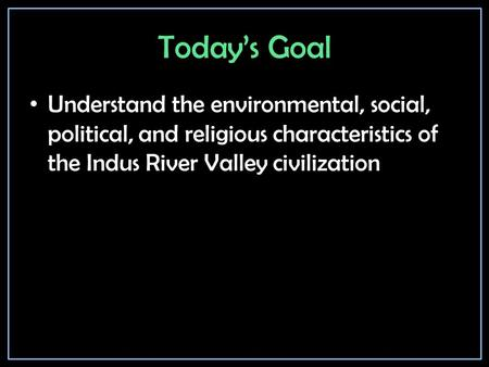 Today's Goal Understand the environmental, social, political, and religious characteristics of the Indus River Valley civilization.