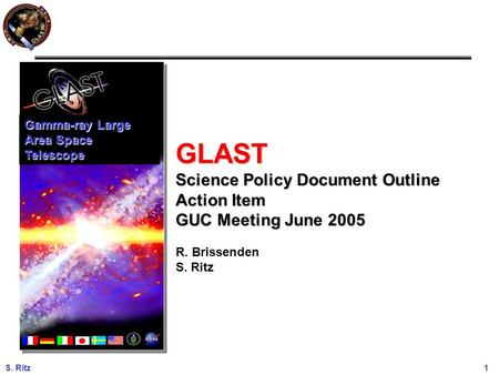 S. Ritz 1 GLAST Science Policy Document Outline Action Item GUC Meeting June 2005 R. Brissenden S. Ritz Gamma-ray Large Area Space Telescope.