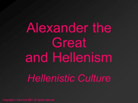 Hellenistic Culture Alexander the Great and Hellenism Copyright © Clara Kim 2007. All rights reserved.
