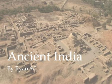 Ancient India By Ryan 6C. Introduction Ancient India is one of the worlds most ancient civilizations. It was started in 2.500 BC. It has a growing town.