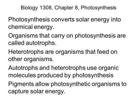 Biology 1308, Chapter 8, Photosynthesis Photosynthesis converts solar energy into chemical energy. Organisms that carry on photosynthesis are called autotrophs.