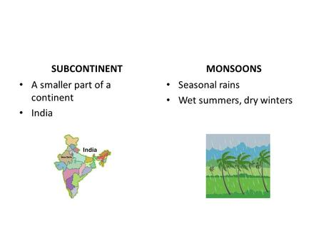 SUBCONTINENT A smaller part of a continent India MONSOONS Seasonal rains Wet summers, dry winters.