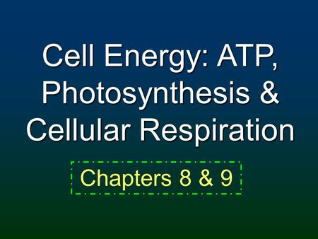 Cell Energy: ATP, Photosynthesis & Cellular Respiration Chapters 8 & 9.