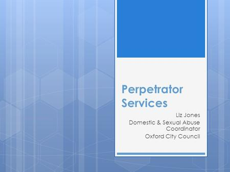Perpetrator Services Liz Jones Domestic & Sexual Abuse Coordinator Oxford City Council.