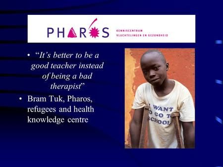 """It's better to be a good teacher instead of being a bad therapist"" Bram Tuk, Pharos, refugees and health knowledge centre."
