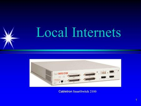 1 Local Internets Cabletron SmartSwitch 2100. 2 Local Internets ä Internet ä System of subnets such that any station on any subnet can communicate with.