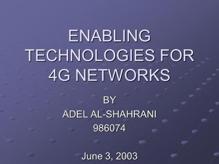 ENABLING TECHNOLOGIES FOR 4G NETWORKS BY ADEL AL-SHAHRANI 986074 June 3, 2003.
