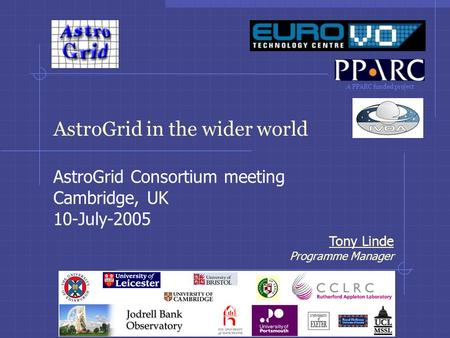 A PPARC funded project Tony Linde Programme Manager AstroGrid in the wider world AstroGrid Consortium meeting Cambridge, UK 10-July-2005.