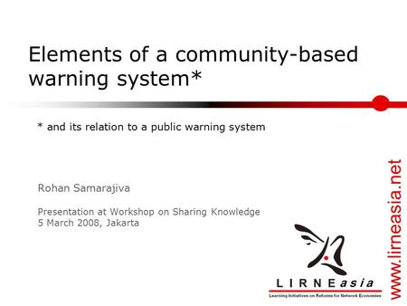 Www.lirneasia.net Elements of a community-based warning system* Rohan Samarajiva Presentation at Workshop on Sharing Knowledge 5 March 2008, Jakarta *
