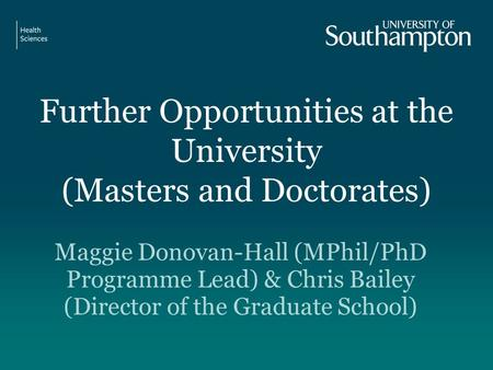 Further Opportunities at the University (Masters and Doctorates) Maggie Donovan-Hall (MPhil/PhD Programme Lead) & Chris Bailey (Director of the Graduate.