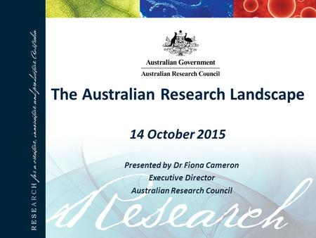 The Australian Research Landscape 14 October 2015 Presented by Dr Fiona Cameron Executive Director Australian Research Council.