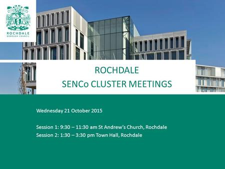 ROCHDALE SENCo CLUSTER MEETINGS Wednesday 21 October 2015 Session 1: 9:30 – 11:30 am St Andrew's Church, Rochdale Session 2: 1:30 – 3:30 pm Town Hall,