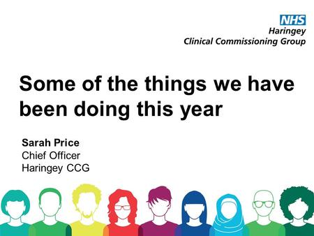 Some of the things we have been doing this year Sarah Price Chief Officer Haringey CCG.
