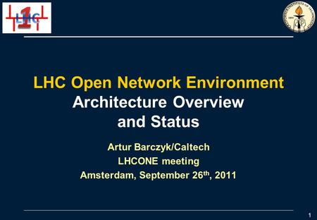 LHC Open Network Environment Architecture Overview and Status Artur Barczyk/Caltech LHCONE meeting Amsterdam, September 26 th, 2011 1.