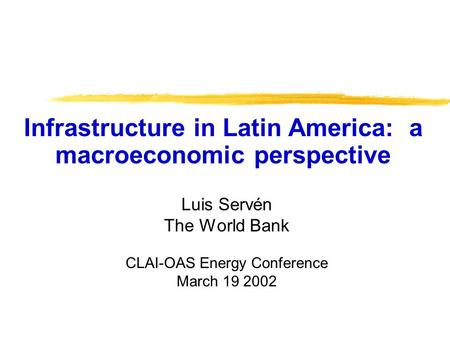 Luis Servén The World Bank CLAI-OAS Energy Conference March 19 2002 Infrastructure in Latin America: a macroeconomic perspective.
