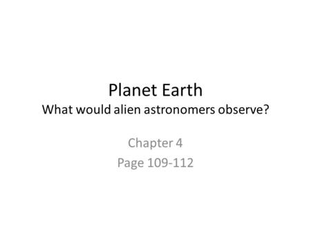 Planet Earth What would alien astronomers observe? Chapter 4 Page 109-112.