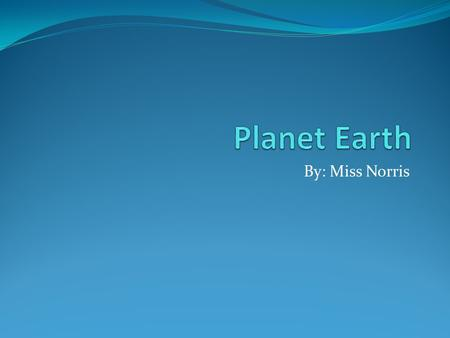 By: Miss Norris. Planet Earth The size of planet Earth! The Earth is about 7,926 miles (12,756 km) in diameter. The Earth is the fifth-largest planet.