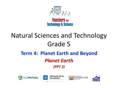 Natural Sciences and Technology Grade 5 Term 4: Planet Earth and Beyond Planet Earth (PPT 2)
