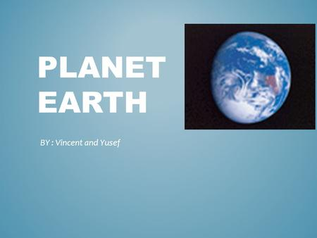 PLANET EARTH BY : Vincent and Yusef. The Earth is 4,300 miles in diameter The Earth is the fifth largest planet in the solar system It is 50 times the.