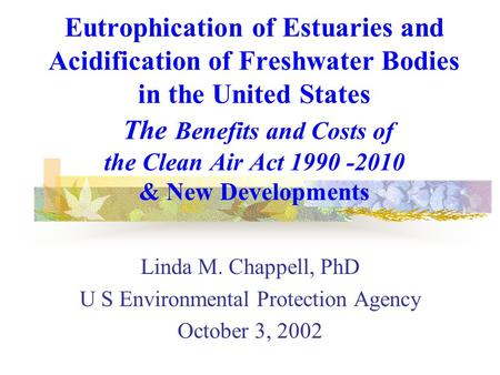 Eutrophication of Estuaries and Acidification of Freshwater Bodies in the United States The Benefits and Costs of the Clean Air Act 1990 -2010 & New Developments.