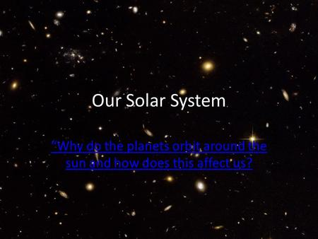 "Our Solar System ""Why do the planets orbit around the sun and how does this affect us?"