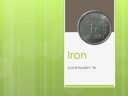 Iron Aya El-Husseini 7e. About Iron  The name of this element is Iron  It's symbol is 'Fe'  It's atomic number is 26  It's atomic mass is 58  It's.