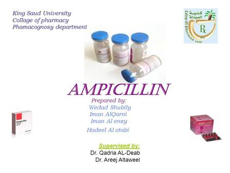 Prepared by: Wedad Shubily Iman AlQarni Iman Al enzy Hadeel Al otabi King Saud University Collage of pharmacy Phamacognosy department Ampicillin Supervised.