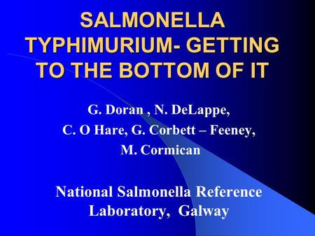 SALMONELLA TYPHIMURIUM- GETTING TO THE BOTTOM OF IT G. Doran, N. DeLappe, C. O Hare, G. Corbett – Feeney, M. Cormican National Salmonella Reference Laboratory,