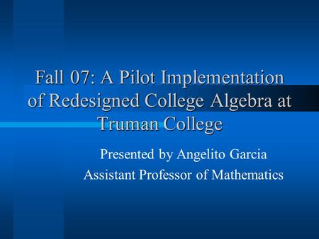 Fall 07: A Pilot Implementation of Redesigned College Algebra at Truman College Presented by Angelito Garcia Assistant Professor of Mathematics.