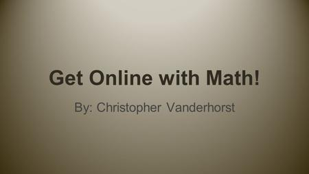 Get Online with Math! By: Christopher Vanderhorst.