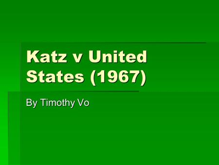 Katz v United States (1967) By Timothy Vo. Constitutional Issue Violation of fourth amendment Litigants Katz, United states Fourth amendment protect people.