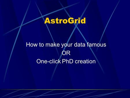 AstroGrid How to make your data famous OR One-click PhD creation.