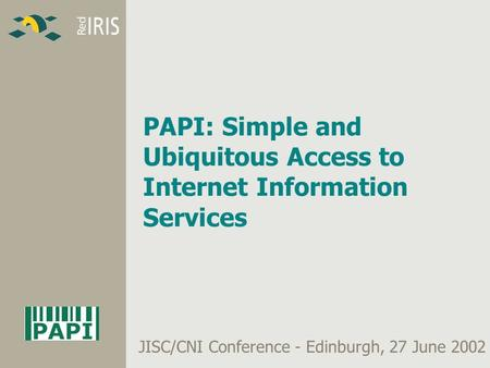 PAPI: Simple and Ubiquitous Access to Internet Information Services JISC/CNI Conference - Edinburgh, 27 June 2002.