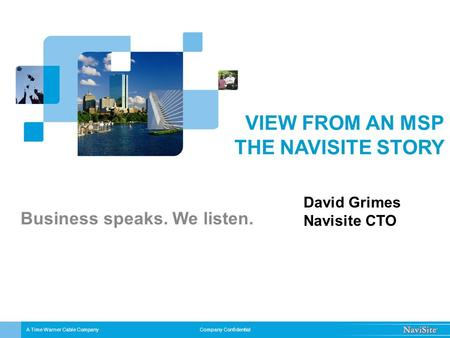 Company Confidential VIEW FROM AN MSP THE NAVISITE STORY Business speaks. We listen. A Time Warner Cable Company David Grimes Navisite CTO.