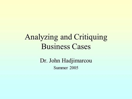 Analyzing and Critiquing Business Cases Dr. John Hadjimarcou Summer 2005.
