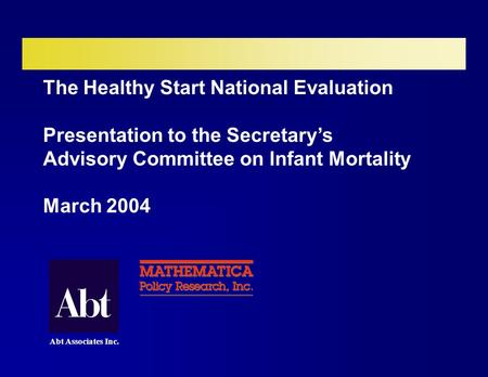 The Healthy Start National Evaluation Presentation to the Secretary's Advisory Committee on Infant Mortality March 2004 Abt Associates Inc.
