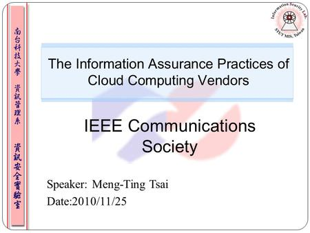 Speaker: Meng-Ting Tsai Date:2010/11/25 The Information Assurance Practices of Cloud Computing Vendors IEEE Communications Society.