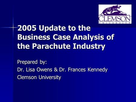 2005 Update to the Business Case Analysis of the Parachute Industry Prepared by: Dr. Lisa Owens & Dr. Frances Kennedy Clemson University.