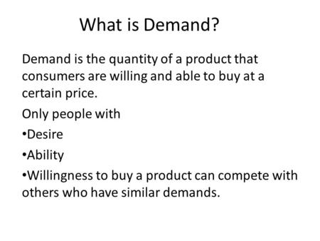 What is Demand? Demand is the quantity of a product that consumers are willing and able to buy at a certain price. Only people with Desire Ability Willingness.